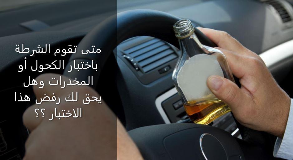 متى تقوم الشرطة باختبار الكحول أو المخدرات وهل يحق لك رفض هذا الاختبار ؟؟