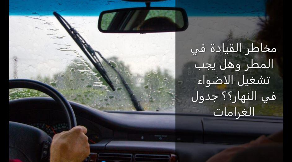 مخاطر القيادة في المطر وهل يجب تشغيل الاضواء في النهار؟؟ جدول الغرامات