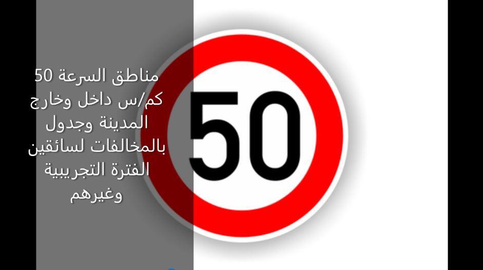 مناطق السرعة 50 كم/س داخل وخارج المدينة وجدول بالمخالفات لسائقين الفترة التجريبية وغيرهم